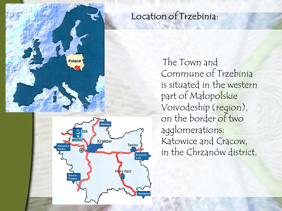 Location of Trzebinia: The Town and Commune of Trzebinia is situated in the western part of Małopolskie Voivodeship (region), on the border of two agglomerations: Katowice and Cracow, in the Chrzanów district.
