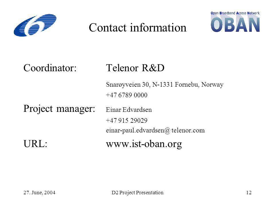 27. June, 2004D2 Project Presentation12 Contact information Coordinator:Telenor R&D Snarøyveien 30, N-1331 Fornebu, Norway +47 6789 0000 Project manag
