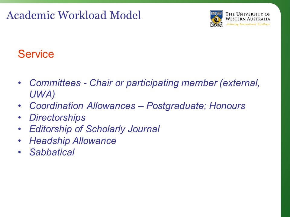 Academic Workload Model Service Committees - Chair or participating member (external, UWA) Coordination Allowances – Postgraduate; Honours Directorships Editorship of Scholarly Journal Headship Allowance Sabbatical