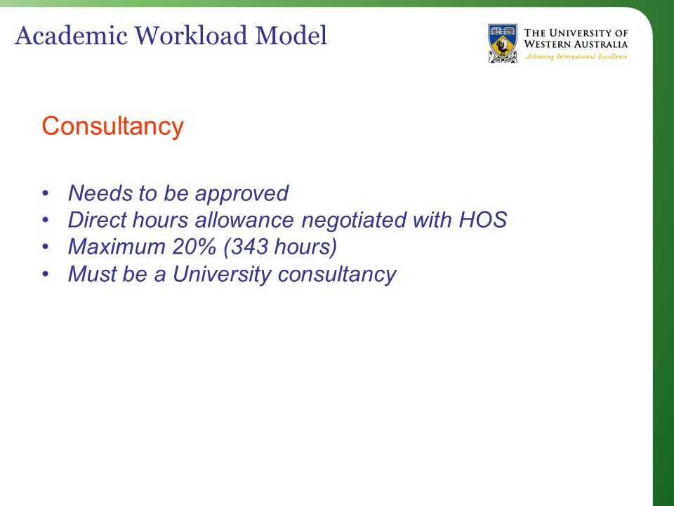 Academic Workload Model Consultancy Needs to be approved Direct hours allowance negotiated with HOS Maximum 20% (343 hours) Must be a University consultancy