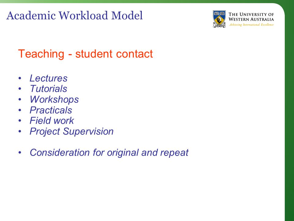 Academic Workload Model Teaching - student contact Lectures Tutorials Workshops Practicals Field work Project Supervision Consideration for original and repeat