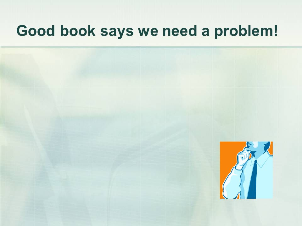 Good book says we need a problem!