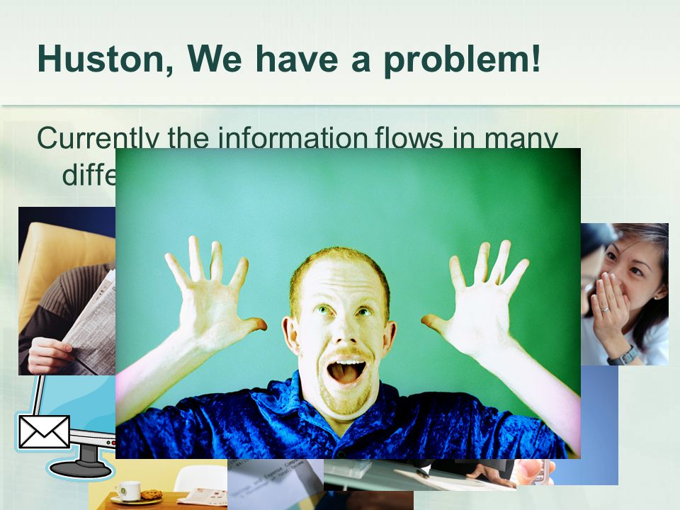 Currently the information flows in many different ways… Huston, We have a problem!