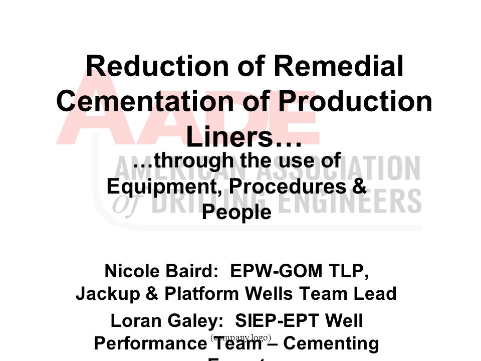 (company logo) Reduction of Remedial Cementation of Production Liners… …through the use of Equipment, Procedures & People Nicole Baird: EPW-GOM TLP, J