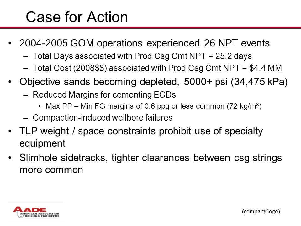 (company logo) Case for Action 2004-2005 GOM operations experienced 26 NPT events – Total Days associated with Prod Csg Cmt NPT = 25.2 days – Total Co