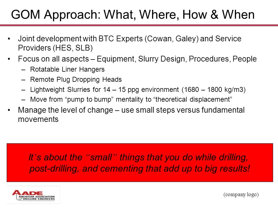 (company logo) GOM Approach: What, Where, How & When Joint development with BTC Experts (Cowan, Galey) and Service Providers (HES, SLB) Focus on all a