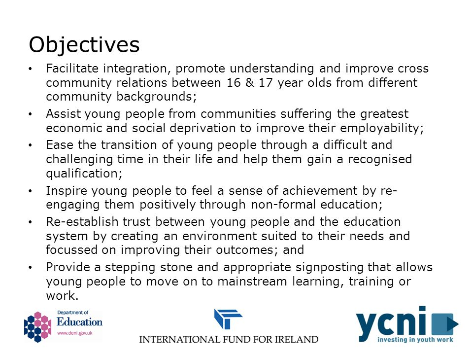 Objectives Facilitate integration, promote understanding and improve cross community relations between 16 & 17 year olds from different community backgrounds; Assist young people from communities suffering the greatest economic and social deprivation to improve their employability; Ease the transition of young people through a difficult and challenging time in their life and help them gain a recognised qualification; Inspire young people to feel a sense of achievement by re- engaging them positively through non-formal education; Re-establish trust between young people and the education system by creating an environment suited to their needs and focussed on improving their outcomes; and Provide a stepping stone and appropriate signposting that allows young people to move on to mainstream learning, training or work.