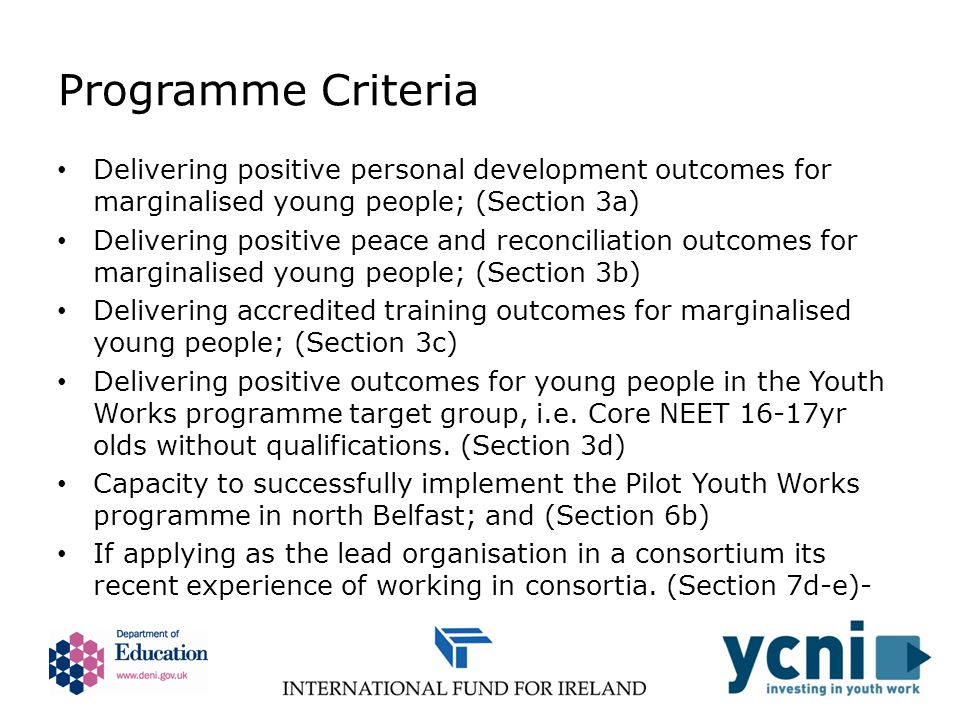 Programme Criteria Delivering positive personal development outcomes for marginalised young people; (Section 3a) Delivering positive peace and reconciliation outcomes for marginalised young people; (Section 3b) Delivering accredited training outcomes for marginalised young people; (Section 3c) Delivering positive outcomes for young people in the Youth Works programme target group, i.e.