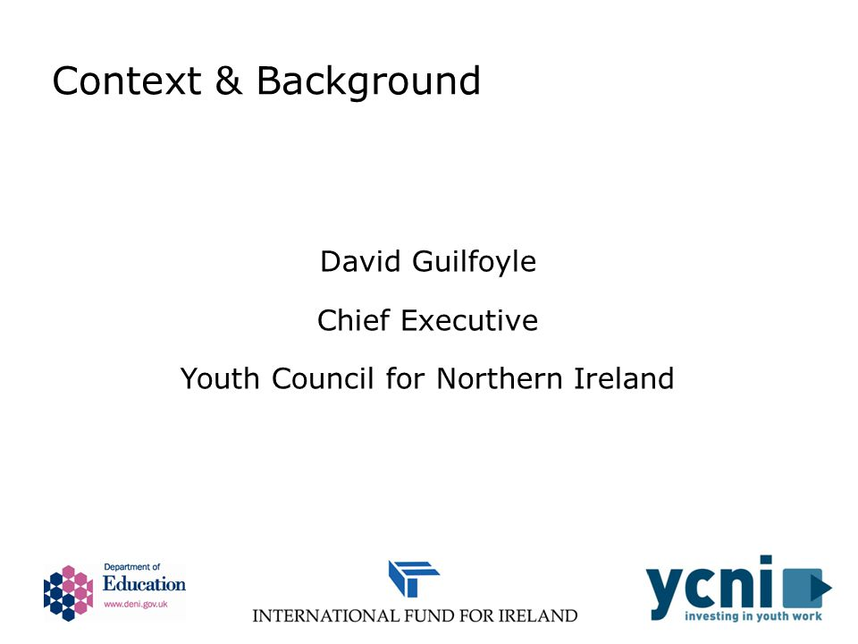 Context & Background David Guilfoyle Chief Executive Youth Council for Northern Ireland
