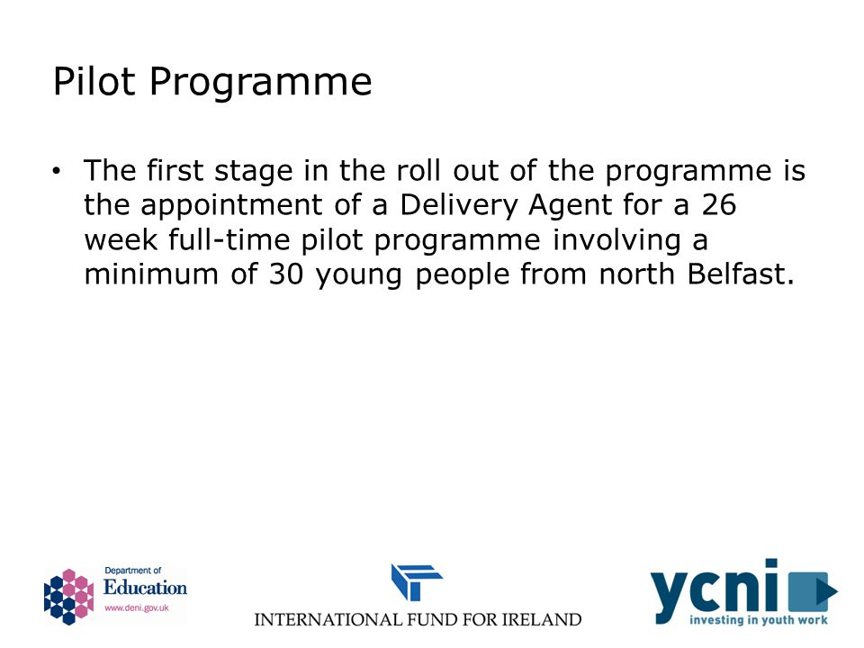 Pilot Programme The first stage in the roll out of the programme is the appointment of a Delivery Agent for a 26 week full-time pilot programme involving a minimum of 30 young people from north Belfast.