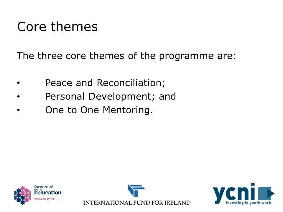 Core themes The three core themes of the programme are: Peace and Reconciliation; Personal Development; and One to One Mentoring.