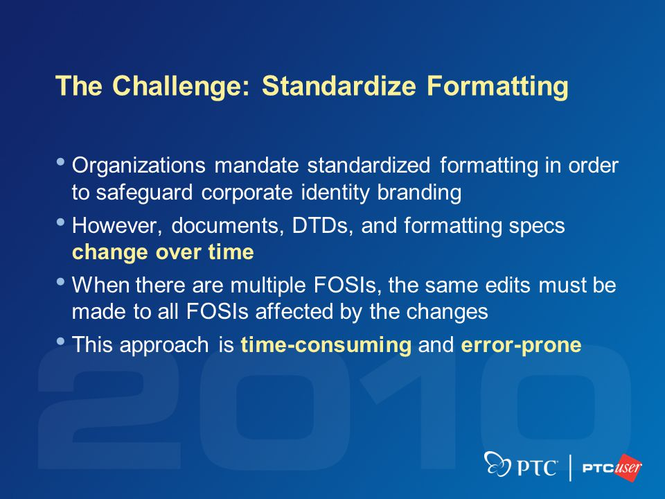 The Challenge: Standardize Formatting Organizations mandate standardized formatting in order to safeguard corporate identity branding However, documents, DTDs, and formatting specs change over time When there are multiple FOSIs, the same edits must be made to all FOSIs affected by the changes This approach is time-consuming and error-prone