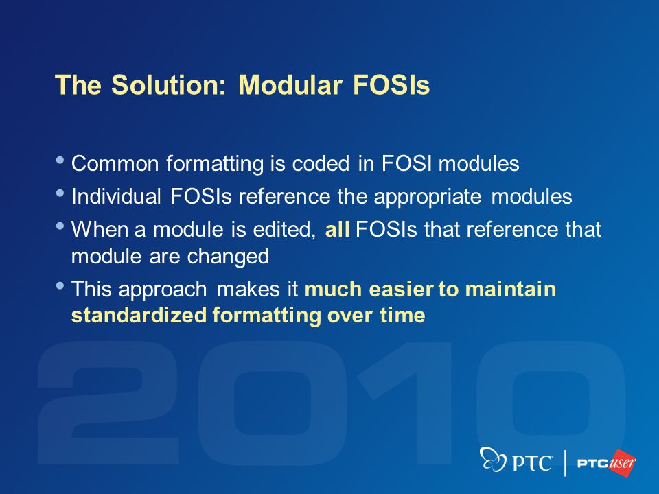 The Solution: Modular FOSIs Common formatting is coded in FOSI modules Individual FOSIs reference the appropriate modules When a module is edited, all FOSIs that reference that module are changed This approach makes it much easier to maintain standardized formatting over time