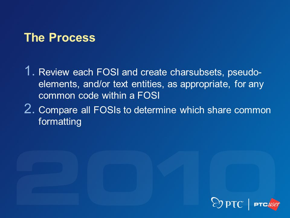 The Process 1. Review each FOSI and create charsubsets, pseudo- elements, and/or text entities, as appropriate, for any common code within a FOSI 2. C