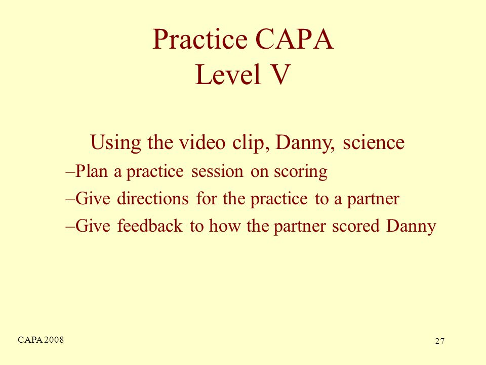 CAPA Practice CAPA Level V Using the video clip, Danny, science –Plan a practice session on scoring –Give directions for the practice to a partner –Give feedback to how the partner scored Danny
