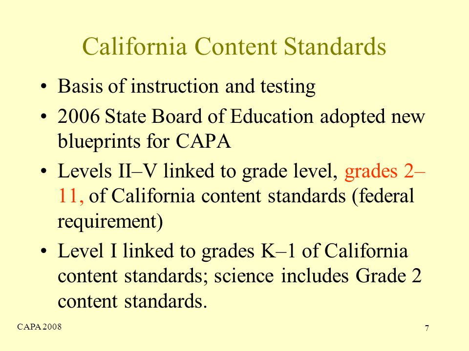 CAPA California Content Standards Basis of instruction and testing 2006 State Board of Education adopted new blueprints for CAPA Levels II–V linked to grade level, grades 2– 11, of California content standards (federal requirement) Level I linked to grades K–1 of California content standards; science includes Grade 2 content standards.