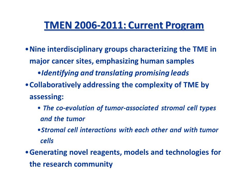 TMEN 2006-2011: Current Program Nine interdisciplinary groups characterizing the TME in major cancer sites, emphasizing human samples Identifying and translating promising leads Collaboratively addressing the complexity of TME by assessing: The co-evolution of tumor-associated stromal cell types and the tumor Stromal cell interactions with each other and with tumor cells Generating novel reagents, models and technologies for the research community