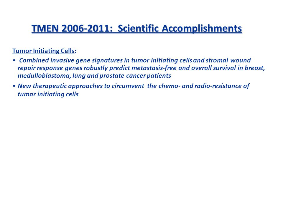 TMEN 2006-2011: Scientific Accomplishments Tumor Initiating Cells: Combined invasive gene signatures in tumor initiating cells and stromal wound repair response genes robustly predict metastasis-free and overall survival in breast, medulloblastoma, lung and prostate cancer patients New therapeutic approaches to circumvent the chemo- and radio-resistance of tumor initiating cells Stromal Cells: Delineation of mechanisms to describe the roles of the various bone marrow-derived cell lineages in tumor growth, invasion, inflammation, angiogenesis and metastasis Stromal genes and factors: Cancer-associated stromal gene signatures predict progression to biochemical recurrence in human prostate cancer Cancer-associated neurogenesis in human prostate predicts aggressive disease