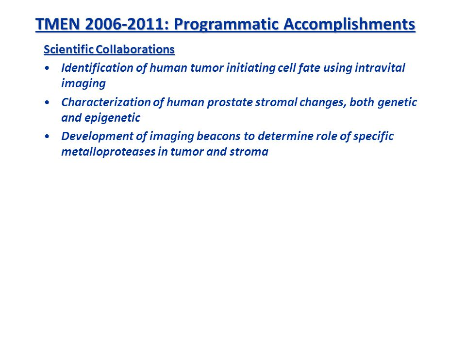 Scientific Collaborations Identification of human tumor initiating cell fate using intravital imaging Characterization of human prostate stromal changes, both genetic and epigenetic Development of imaging beacons to determine role of specific metalloproteases in tumor and stroma TMEN 2006-2011: Programmatic Accomplishments