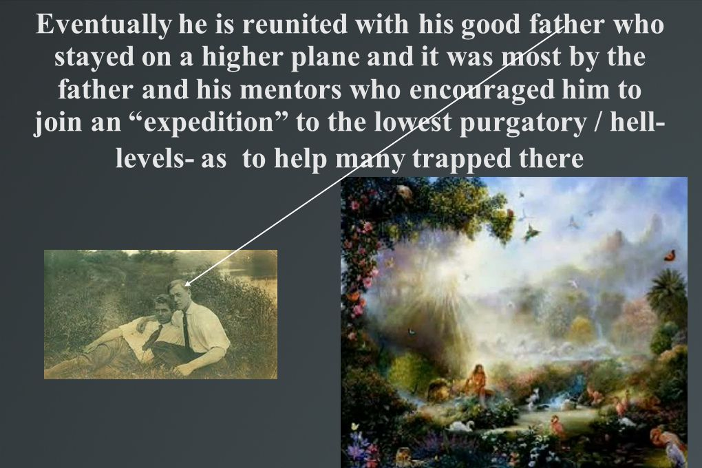 Eventually he is reunited with his good father who stayed on a higher plane and it was most by the father and his mentors who encouraged him to join a