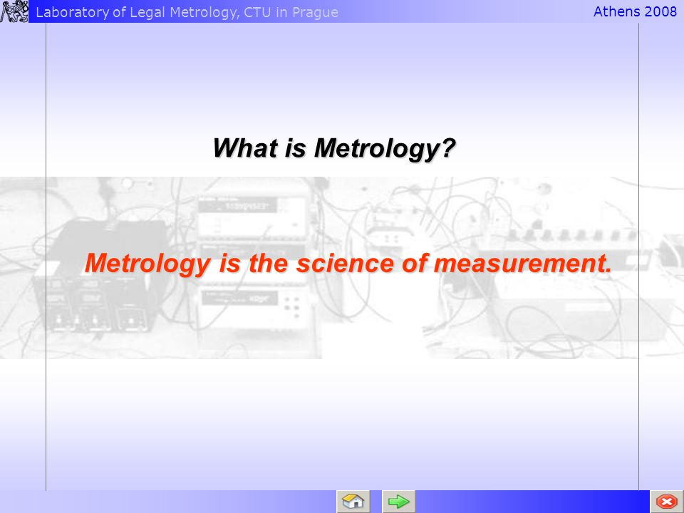 Laboratory of Legal Metrology, CTU in PragueAthens 200 8What is Metrology? Metrology is the science of measurement.