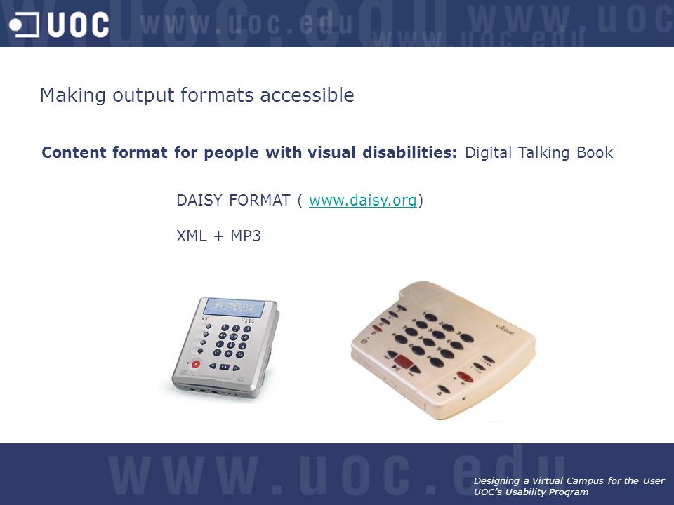Designing a Virtual Campus for the User UOC's Usability Program Content format for people with visual disabilities: Digital Talking Book DAISY FORMAT ( www.daisy.org)www.daisy.org XML + MP3 Making output formats accessible