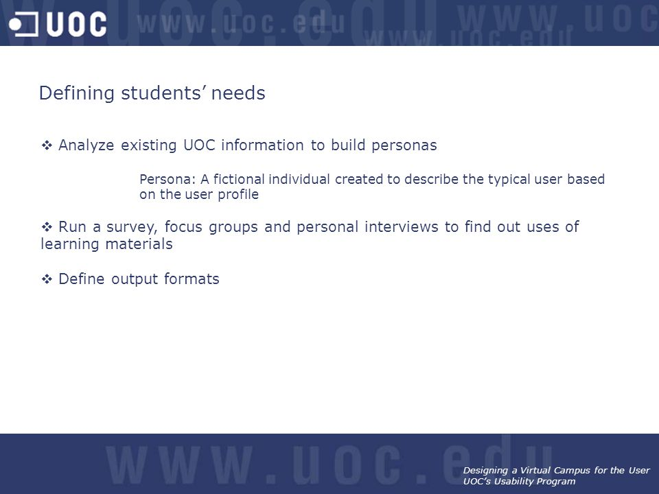 Designing a Virtual Campus for the User UOC's Usability Program Defining students' needs  Analyze existing UOC information to build personas Persona: A fictional individual created to describe the typical user based on the user profile  Run a survey, focus groups and personal interviews to find out uses of learning materials  Define output formats