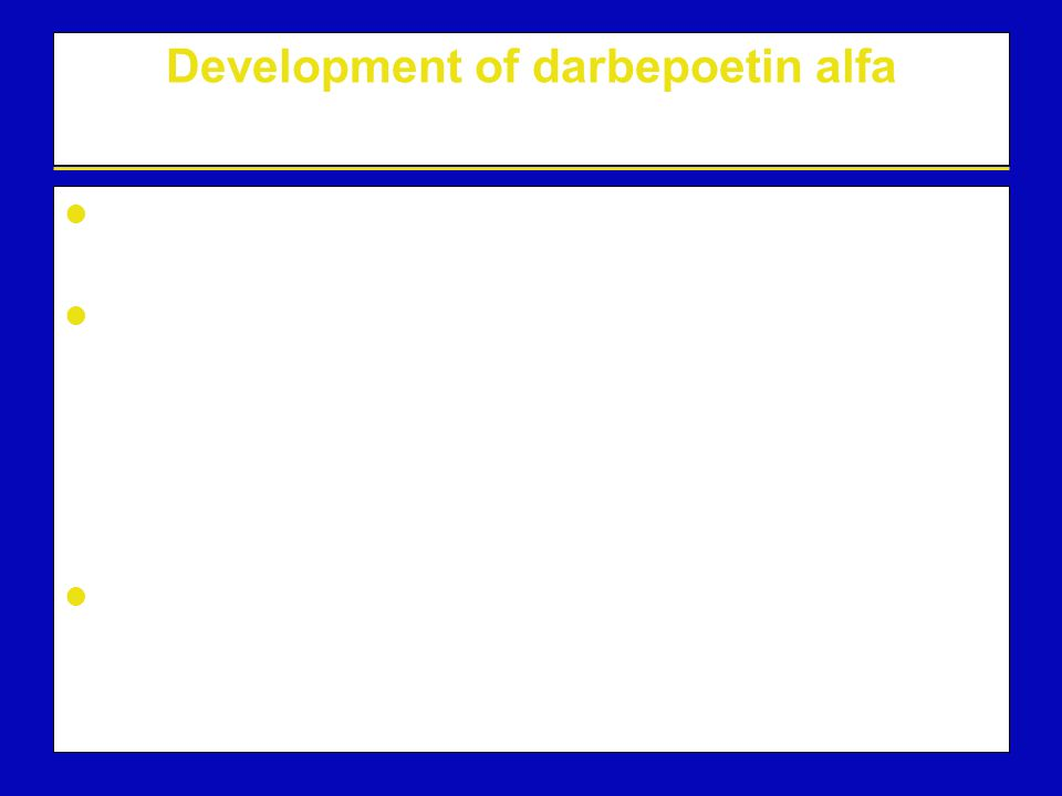 Development of darbepoetin alfa A new erythropoietic protein, biochemically distinct from rHuEPO Increased sialic acid content, resulting in –a longer