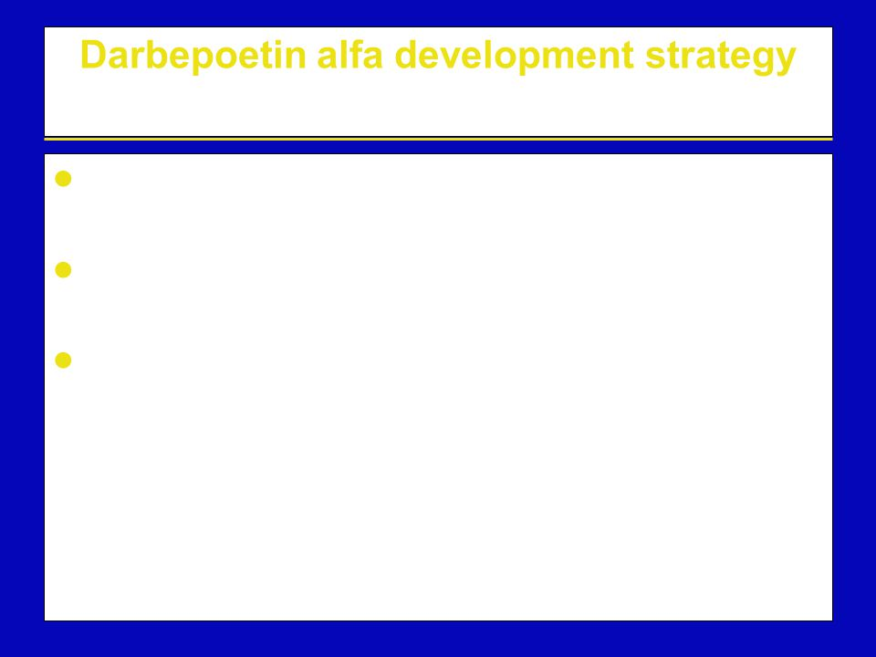 Darbepoetin alfa: conclusions Darbepoetin alfa has a similar conformation to rHuEPO Darbepoetin alfa binds to and activates the same receptor as rHuEPO Darbepoetin alfa has increased sialic acid-containing carbohydrate resulting in increased in vivo activity and a prolonged half-life 1 Provides the opportunity to dose less frequently: QW, Q2W, Q3W or Q4W 2–4 Clinical benefits have been demonstrated (high and rapid haematological responses at convenient dosing schedules) 5 QW = once every week; Q2W = once every 2 weeks; Q3W = once every 3 weeks; Q4W = once every 4 weeks 1 Egrie JC, et al.