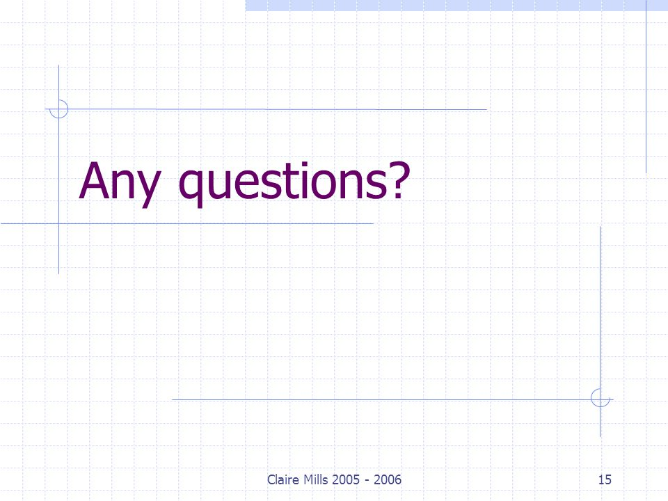 Claire Mills 2005 - 200615 Any questions?