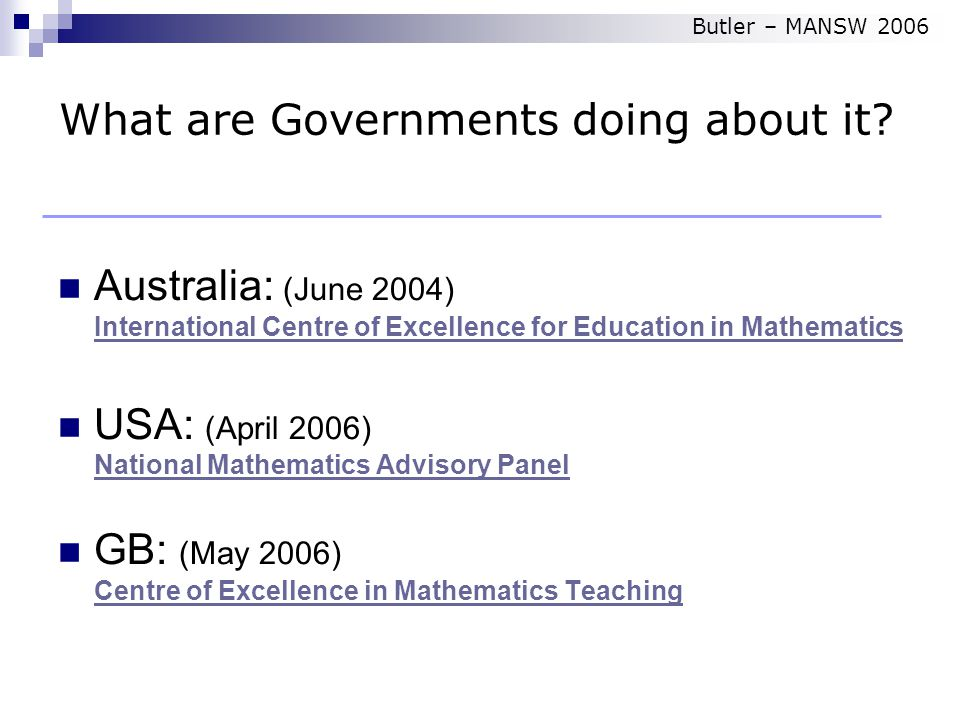 Australia: (June 2004) International Centre of Excellence for Education in Mathematics International Centre of Excellence for Education in Mathematics USA: (April 2006) National Mathematics Advisory Panel National Mathematics Advisory Panel GB: (May 2006) Centre of Excellence in Mathematics Teaching Centre of Excellence in Mathematics Teaching What are Governments doing about it.