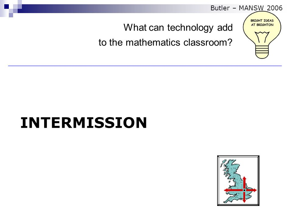 INTERMISSION What can technology add to the mathematics classroom Butler – MANSW 2006
