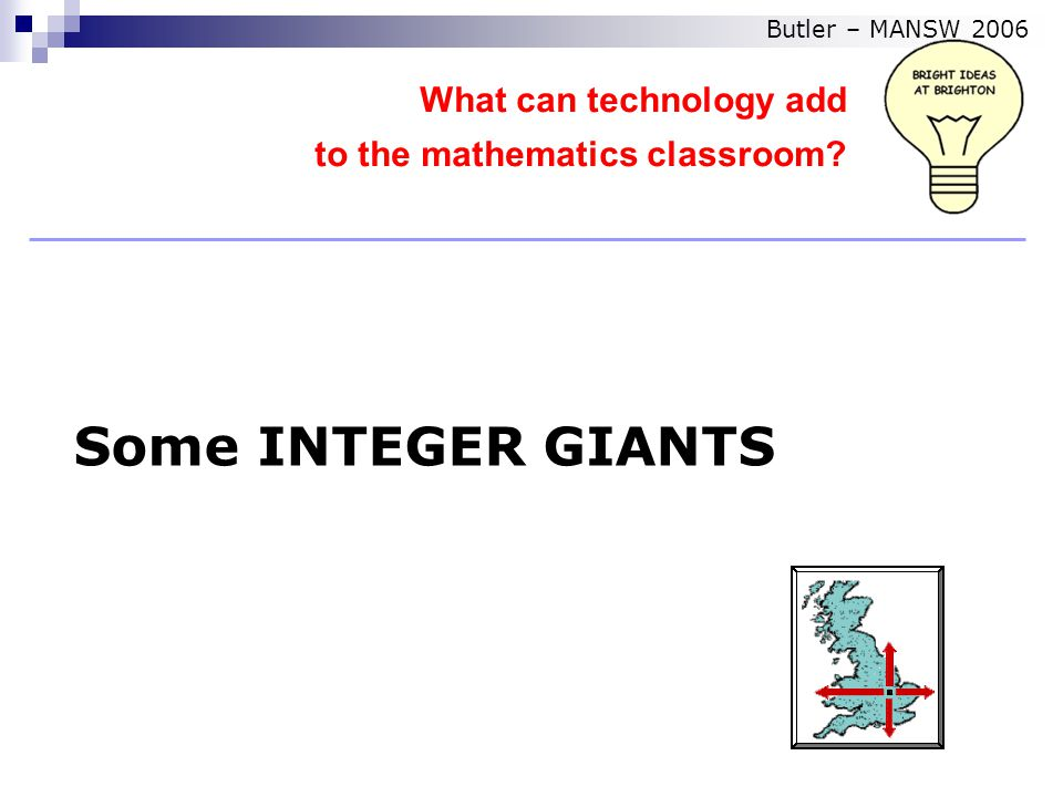 Some INTEGER GIANTS What can technology add to the mathematics classroom Butler – MANSW 2006