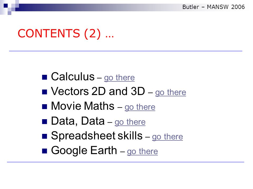 Calculus – go therego there Vectors 2D and 3D – go therego there Movie Maths – go therego there Data, Data – go therego there Spreadsheet skills – go therego there Google Earth – go therego there CONTENTS (2) … Butler – MANSW 2006