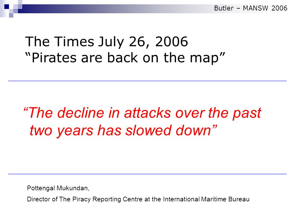 The decline in attacks over the past two years has slowed down Pottengal Mukundan, Director of The Piracy Reporting Centre at the International Maritime Bureau The Times July 26, 2006 Pirates are back on the map Butler – MANSW 2006