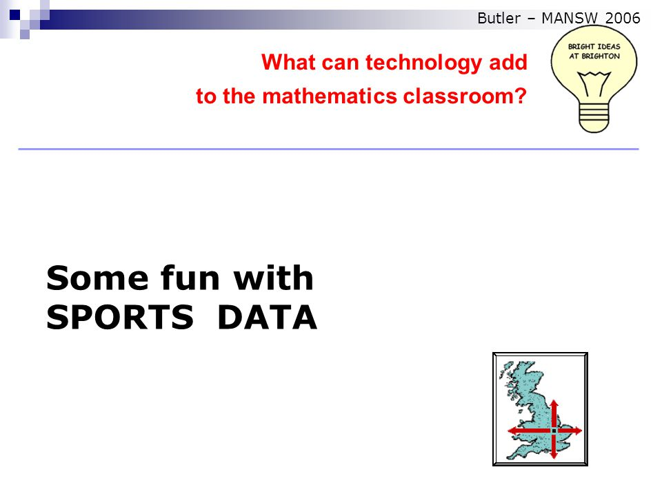 Some fun with SPORTS DATA What can technology add to the mathematics classroom Butler – MANSW 2006