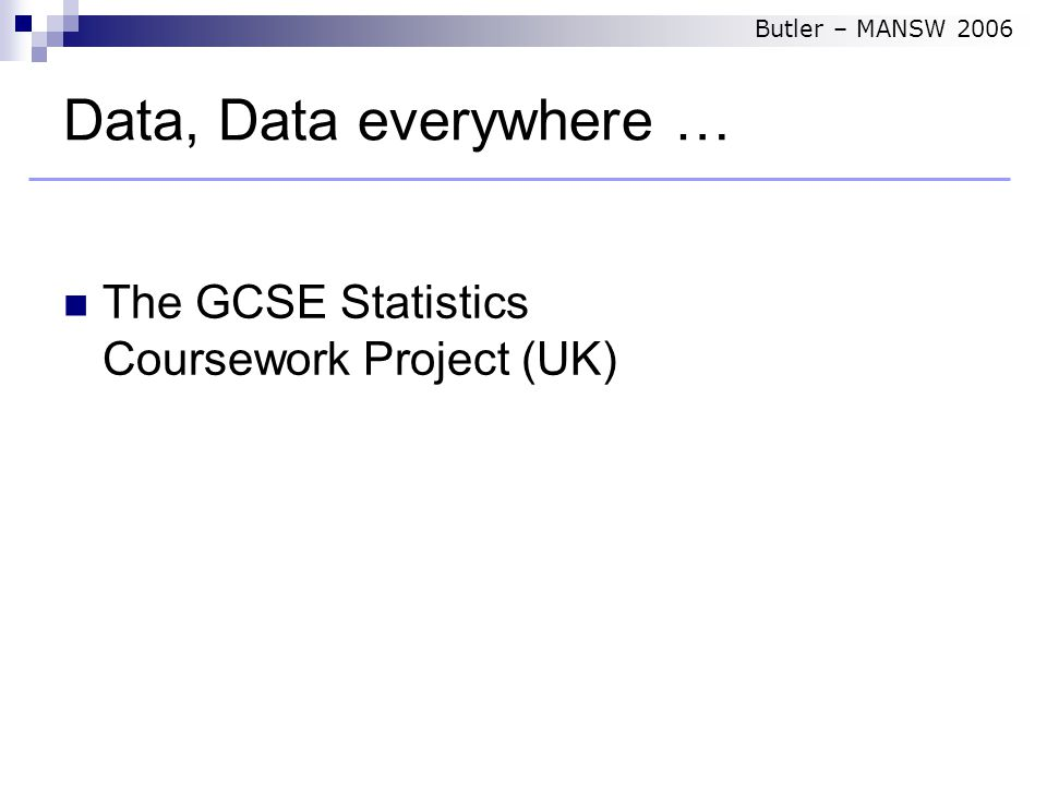 Data, Data everywhere … The GCSE Statistics Coursework Project (UK) Butler – MANSW 2006