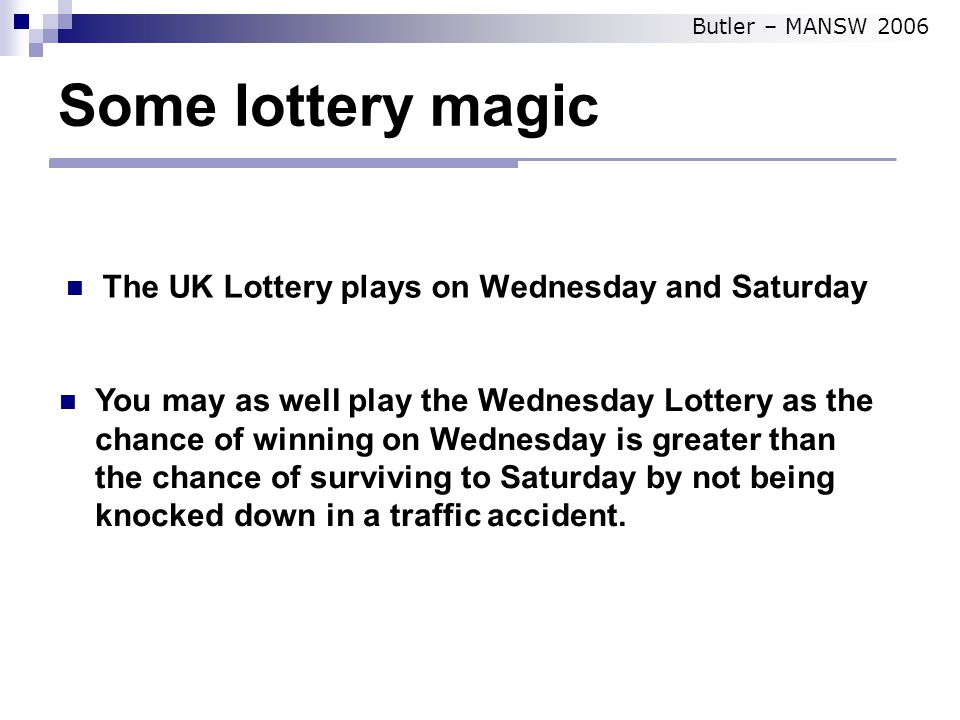 Some lottery magic The UK Lottery plays on Wednesday and Saturday You may as well play the Wednesday Lottery as the chance of winning on Wednesday is greater than the chance of surviving to Saturday by not being knocked down in a traffic accident.