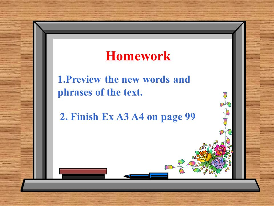 Homework 1.Preview the new words and phrases of the text. 2. Finish Ex A3 A4 on page 99