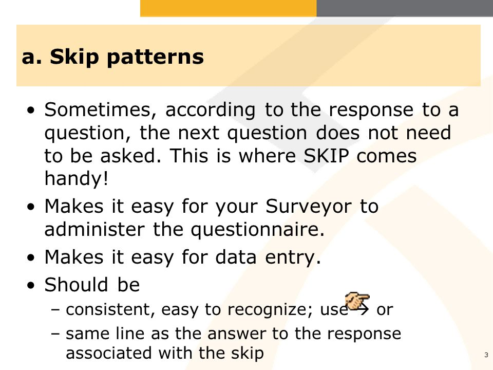 3 a. Skip patterns Sometimes, according to the response to a question, the next question does not need to be asked. This is where SKIP comes handy! Ma