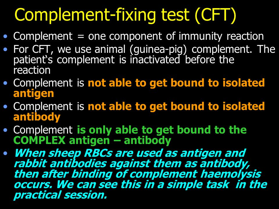 Complement-fixing test (CFT) Complement = one component of immunity reaction For CFT, we use animal (guinea-pig) complement. The patient's complement