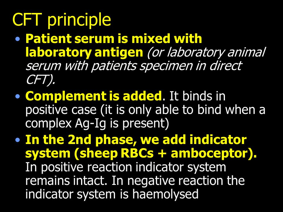 CFT principle Patient serum is mixed with laboratory antigen (or laboratory animal serum with patients specimen in direct CFT). Complement is added. I