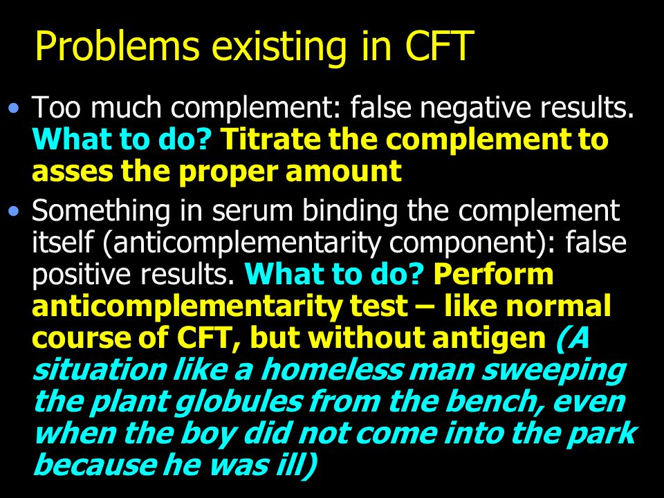 Problems existing in CFT Too much complement: false negative results. What to do? Titrate the complement to asses the proper amount Something in serum
