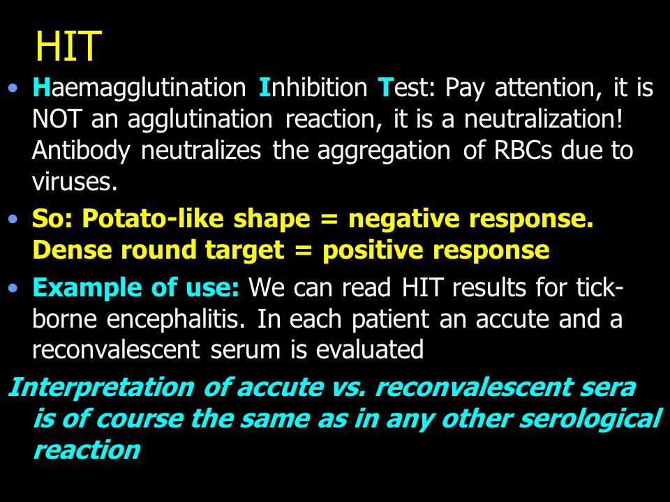 HIT Haemagglutination Inhibition Test: Pay attention, it is NOT an agglutination reaction, it is a neutralization! Antibody neutralizes the aggregatio