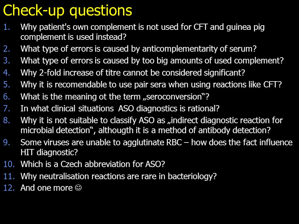 Check-up questions 1.Why patient's own complement is not used for CFT and guinea pig complement is used instead? 2.What type of errors is caused by an
