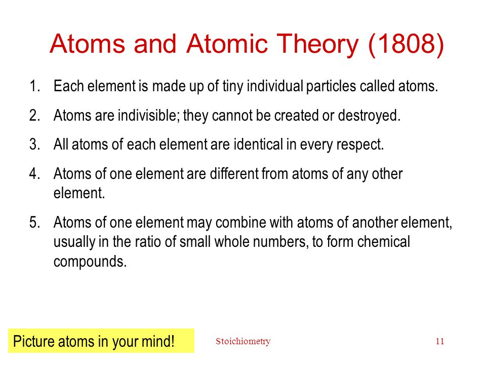 Stoichiometry11 Atoms and Atomic Theory (1808) 1.Each element is made up of tiny individual particles called atoms.