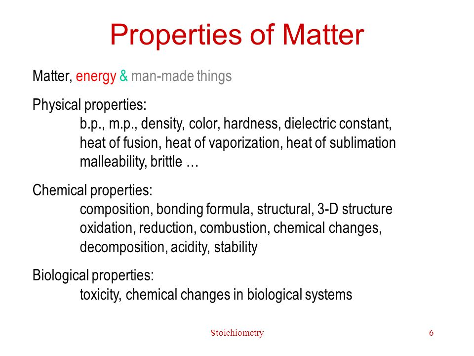 Stoichiometry6 Properties of Matter Matter, energy & man-made things Physical properties: b.p., m.p., density, color, hardness, dielectric constant, heat of fusion, heat of vaporization, heat of sublimation malleability, brittle … Chemical properties: composition, bonding formula, structural, 3-D structure oxidation, reduction, combustion, chemical changes, decomposition, acidity, stability Biological properties: toxicity, chemical changes in biological systems