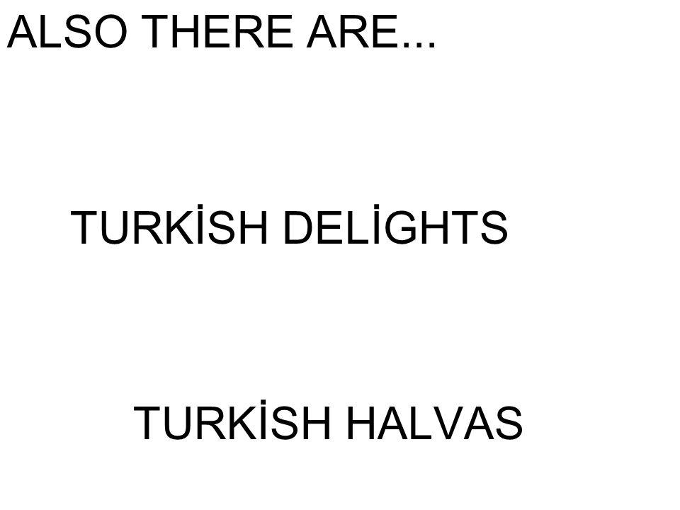 ALSO THERE ARE... TURKİSH DELİGHTS TURKİSH HALVAS