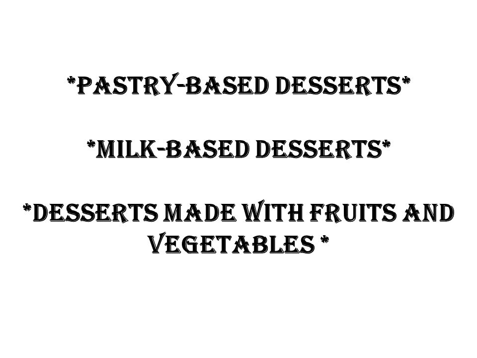*Pastry-based desserts* *Milk-based desserts* *Desserts made with fruits and vegetables *