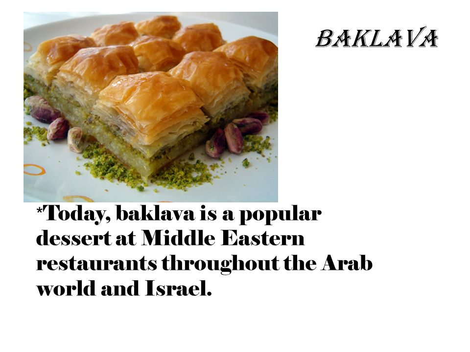 * Today, baklava is a popular dessert at Middle Eastern restaurants throughout the Arab world and Israel.